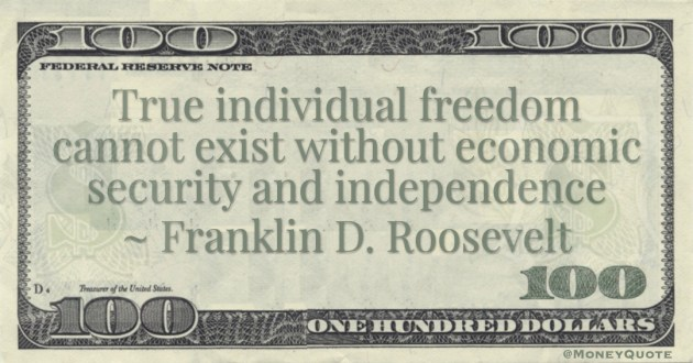 True individual freedom cannot exist without economic security and independence Quote