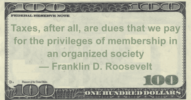 Taxes, after all, are dues that we pay for the privileges of membership in an organized society Quote