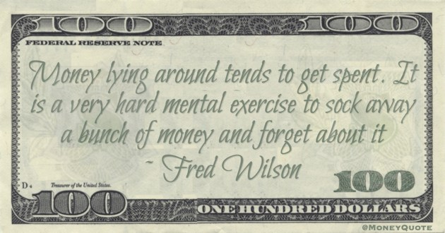 Money lying around tends to get spent. It is a very hard mental exercise to sock away a bunch of money and forget about it Quote