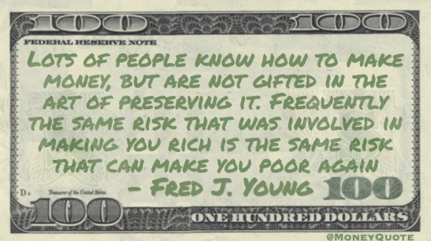 Same risk that was involved in making you rich is the same risk that can make you poor again Quote