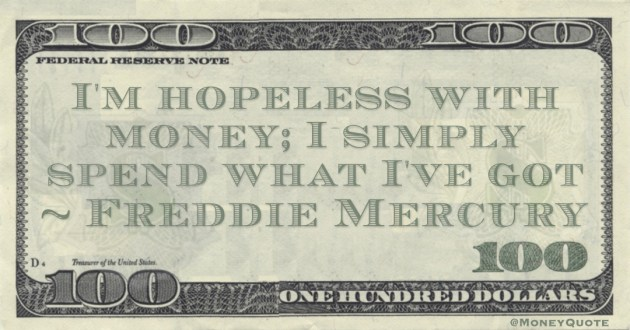 Freddie Mercury I'm hopeless with money; I simply spend what I've got quote
