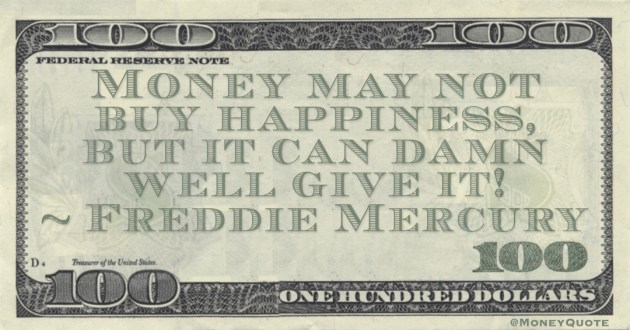 Freddie Mercury Money may not buy happiness, but it can damn well give it! quote