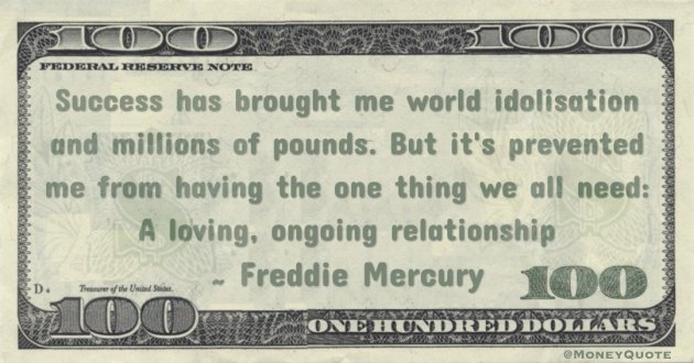 Success has brought me world idolisation and millions of pounds. But it's prevented me from having the one thing we all need: A loving, ongoing relationship Quote