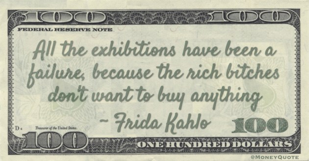 All the exhibitions have been a failure, because the rich bitches don't want to buy anything Quote