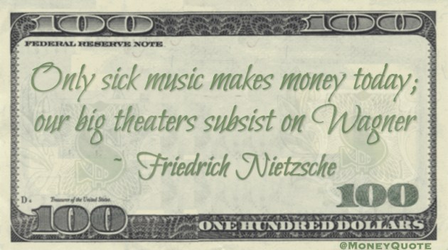 Only sick music makes money today; our big theaters subsist on Wagner Quote