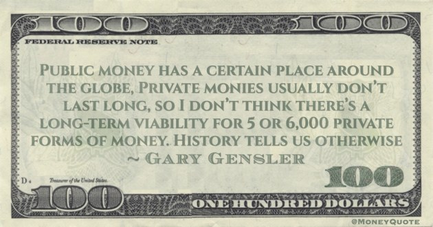 I don't think there's a long-term viability for 5 or 6,000 private forms of money. History tells us otherwise Quote