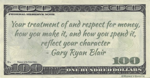 Gary Ryan Blair Your treatment of and respect for money, how you make it, and how you spend it, reflect your character quote