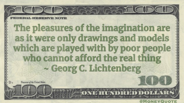 The pleasures of the imagination are as it were only drawings and models which are played with by poor people who cannot afford the real thing Quote