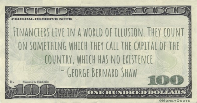 Financiers live in a world of illusion. They count on something which they call the capital of the country, which has no existence Quote
