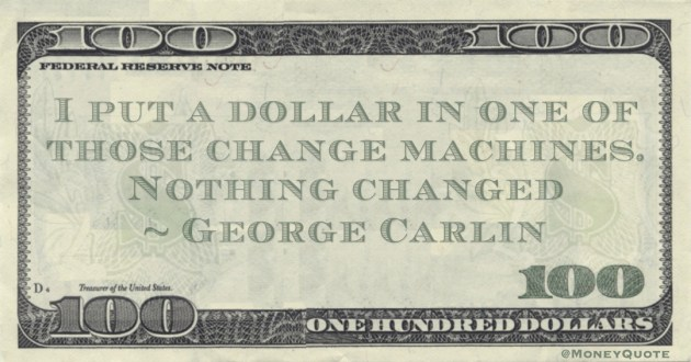 I put a dollar in one of those change machines. Nothing changed Quote