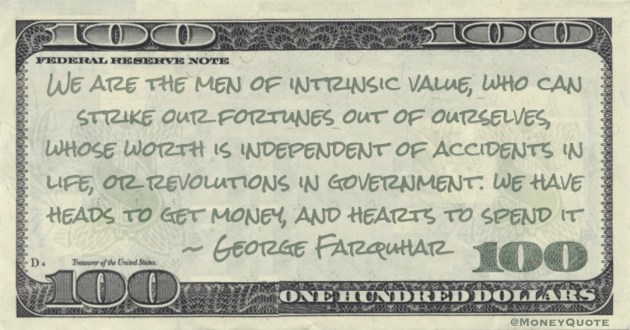 We are the men of intrinsic value, who can strike our fortunes out of ourselves, whose worth we have heads to get money, and hearts to spend it Quote