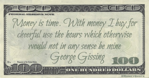 Money is time. With money I buy for cheerful use the hours which otherwise would not in any sense be mine Quote