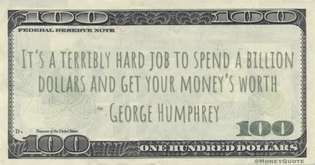 It's a terribly hard job to spend a billion dollars and get your money's worth Quote