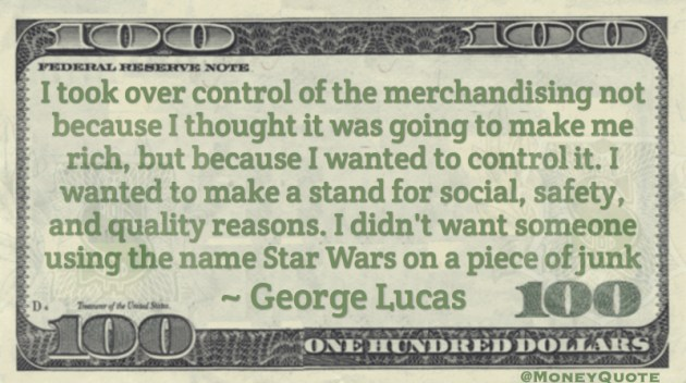 Merchandising Star Wars not because I thought it was going to make me rich, but because I wanted to control it. Quote