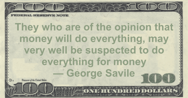 They who are of the opinion that money will do everything, may very well be suspected to do everything for money Quote