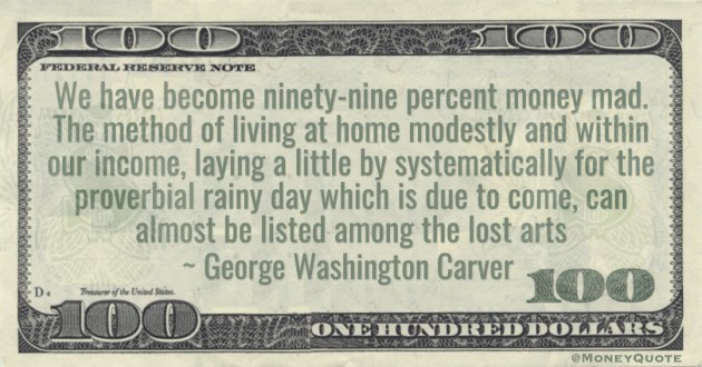 We have become ninety-nine percent money mad. The method of living at home modestly and within our income, laying a little by systematically for the proverbial rainy day Quote