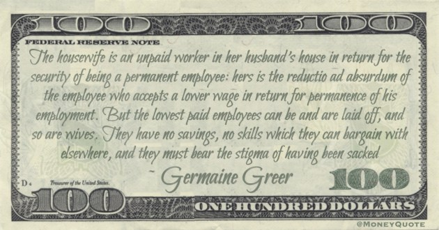 The housewife is an unpaid worker in her husband's house in return for the security of being a permanent employee: hers is the reductio ad absurdum of the employee who accepts a lower wage in return for permanence of his employment Quote