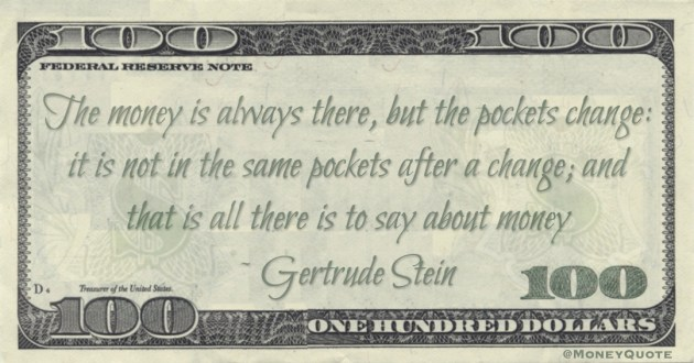 The money is always there, but the pockets change: it is not in the same pockets after a change; and that is all there is to say about money Quote