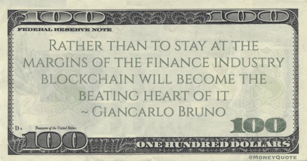 Giancarlo Bruno Rather than to stay at the margins of the finance industry blockchain will become the beating heart of it quote
