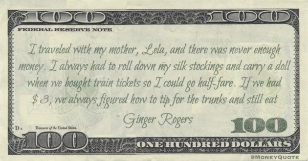 there was never enough money. when we bought train tickets so I could go half-fare. If we had $3, we always figured how to tip for the trunks and still eat Quote