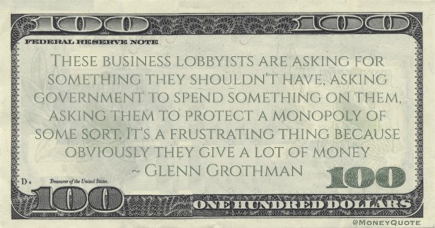 Glenn Grothman These business lobbyists are asking for something they shouldn't have, asking government to spend something on them, asking them to protect a monopoly of some sort quote