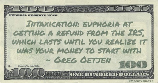 Intaxication: euphoria at getting a refund from the IRS, which lasts until you realize it was your money to start with Quote