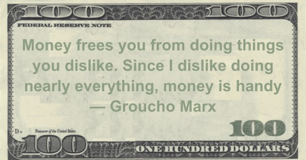 Money frees you from doing things you dislike. Since I dislike doing nearly everything, money is handy Quote