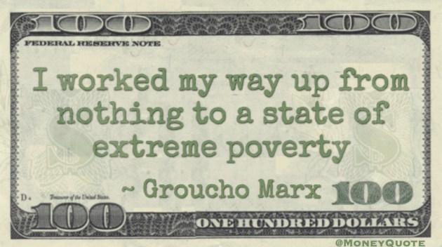 I worked my way up from nothing to a state of extreme poverty Quote