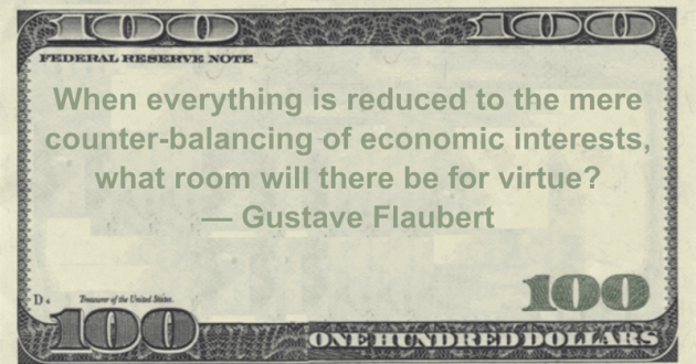 When everything is reduced to the mere counter-balancing of economic interests, what room will there be for virtue? Quote