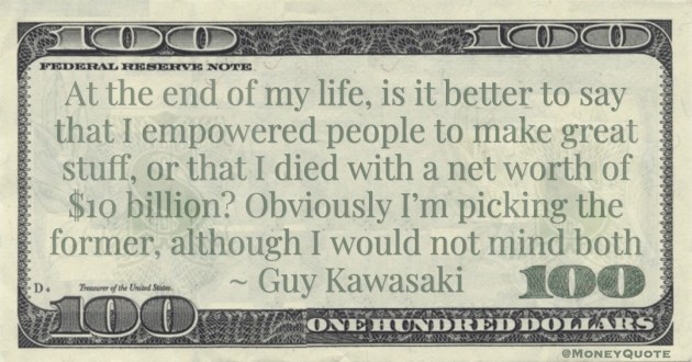 make great stuff, or that I died with a net worth of $10 billion? Obviously I'm picking the former, although I would not mind both Quote