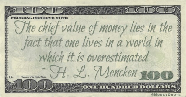 The chief value of money lies in the fact that one lives in a world in which it is overestimated Quote