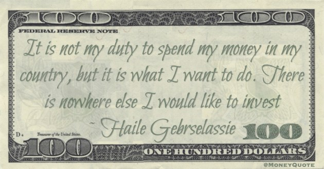 It is not my duty to spend my money in my country, but it is what I want to do. There is nowhere else I would like to invest Quote