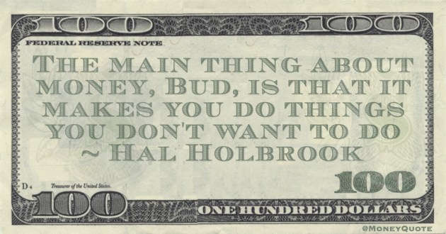 The main thing about money, Bud, is that it makes you do things you don't want to do Quote