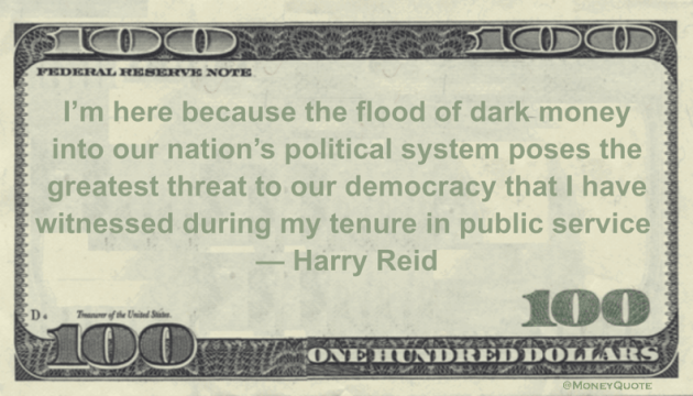 I'm here because the flood of dark money into our nation's political system poses the greatest threat to our democracy that I have witnessed during my tenure in public service Quote