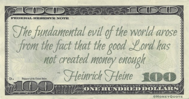 The fundamental evil of the world arose from the fact that the good Lord has not created money enough Quote