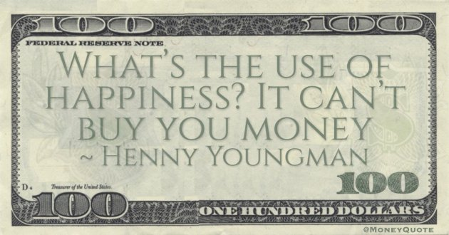 What's the use of happiness? It can't buy you money Quote