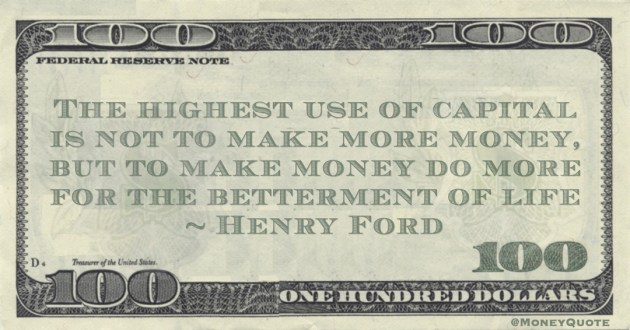 Henry Ford The highest use of capital is not to make more money, but to make money do more for the betterment of life quote
