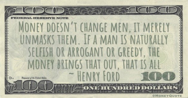 Money doesn't change men, it merely unmasks them. If a man is naturally selfish or arrogant or greedy, the money brings that out, that is all Quote