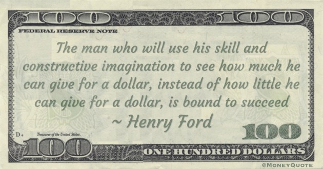 The man who will use his skill and constructive imagination to see how much he can give for a dollar, instead of how little he can give for a dollar, is bound to succeed Quote