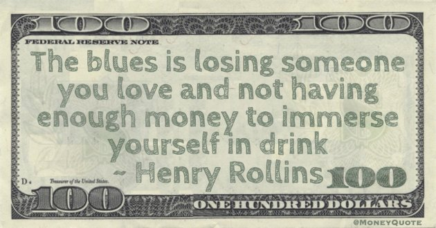 The blues is losing someone you love and not having enough money to immerse yourself in drink Quote