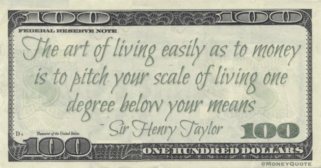 The art of living easily as to money is to pitch your scale of living one degree below your means Quote