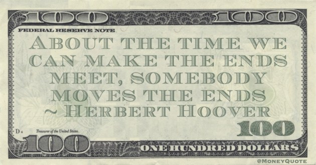Herbert Hoover About the time we can make the ends meet, somebody moves the ends quote