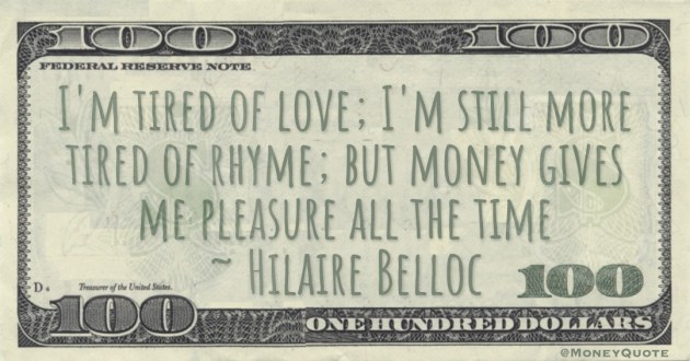I'm tired of love; I'm still more tired of rhyme; but money gives me pleasure all the time Quote