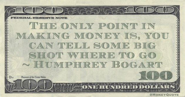 Humphrey Bogart The only point in making money is, you can tell some big shot where to go quote