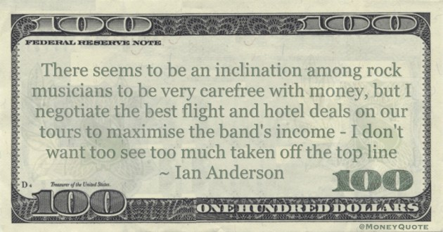 rock musicians to be very carefree with money, but I negotiate the best flight and hotel deals on our tours to maximise the band's income Quote