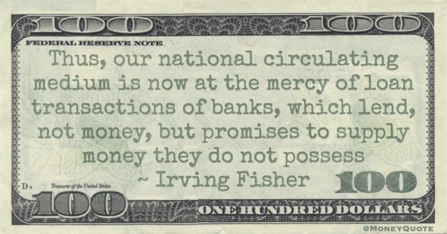 Thus, our national circulating medium is now at the mercy of loan transactions of banks, which lend, not money, but promises to supply money they do not possess Quote
