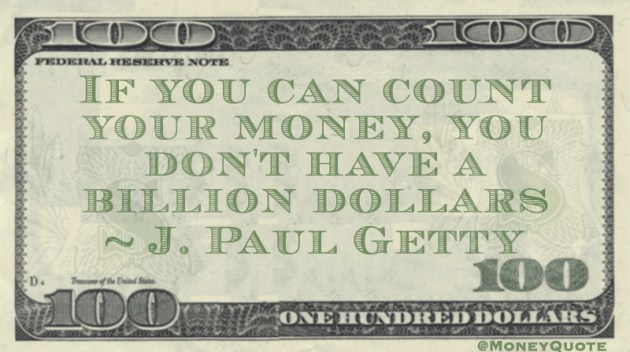 If you can count your money, you don't have a billion dollars Quote