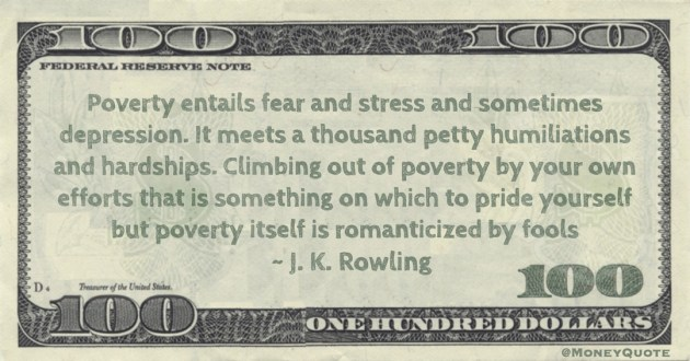 Climbing out of poverty by your own efforts that is something on which to pride yourself but poverty itself is romanticized by fools Quote