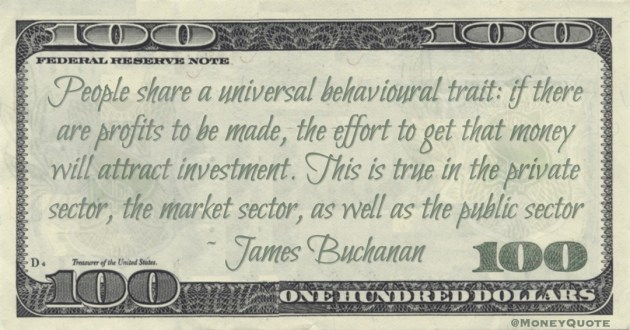 if there are profits to be made, the effort to get that money will attract investment. This is true in the private sector, the market sector, as well as the public sector Quote
