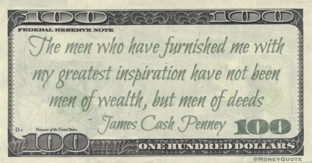 The men who have furnished me with my greatest inspiration have not been men of wealth, but men of deeds Quote